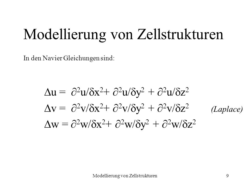Modellierung von Zellstrukturen9 u = 2 u/ x 2 + 2 u/ y 2 + 2 u/ z 2 v = 2 v/ x 2 + 2 v/ y 2 + 2 v/ z 2 w = 2 w/ x 2 + 2 w/ y 2 + 2 w/ z 2 Modellierung