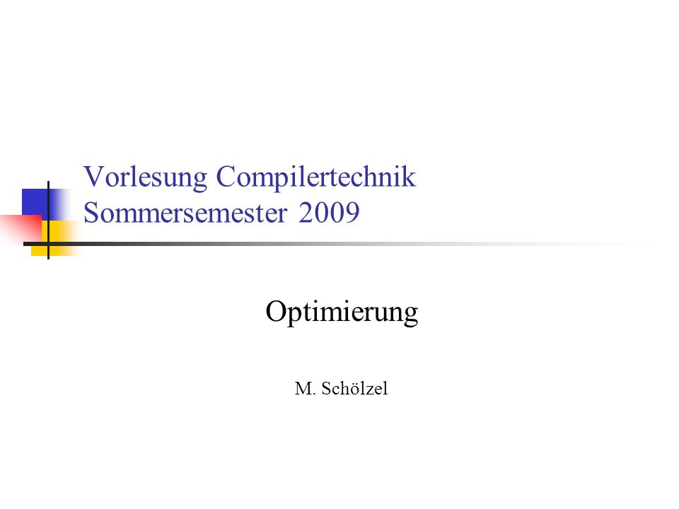 Vorlesung Compilertechnik Sommersemester 2009 Optimierung M. Schölzel