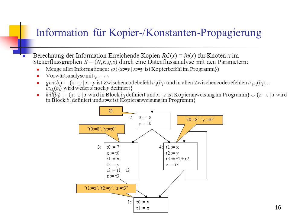 16 Information für Kopier-/Konstanten-Propagierung Berechnung der Information Erreichende Kopien RC(x) = in(x) für Knoten x im Steuerflussgraphen S =