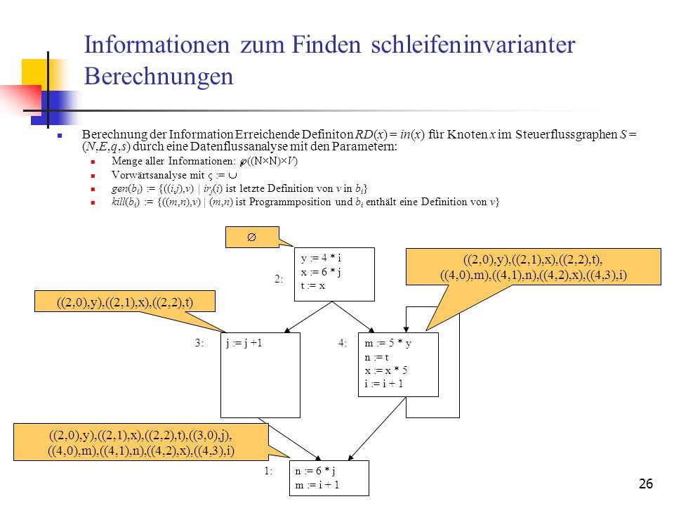 26 Informationen zum Finden schleifeninvarianter Berechnungen Berechnung der Information Erreichende Definiton RD(x) = in(x) für Knoten x im Steuerflu