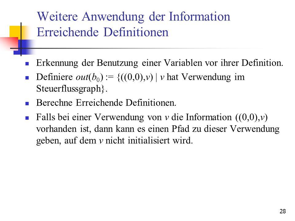 28 Weitere Anwendung der Information Erreichende Definitionen Erkennung der Benutzung einer Variablen vor ihrer Definition. Definiere out(b 0 ) := {((