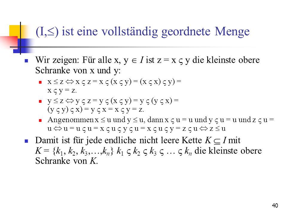 40 (I, ) ist eine vollständig geordnete Menge Wir zeigen: Für alle x, y I ist z = x y die kleinste obere Schranke von x und y: x z x z = x (x y) = (x