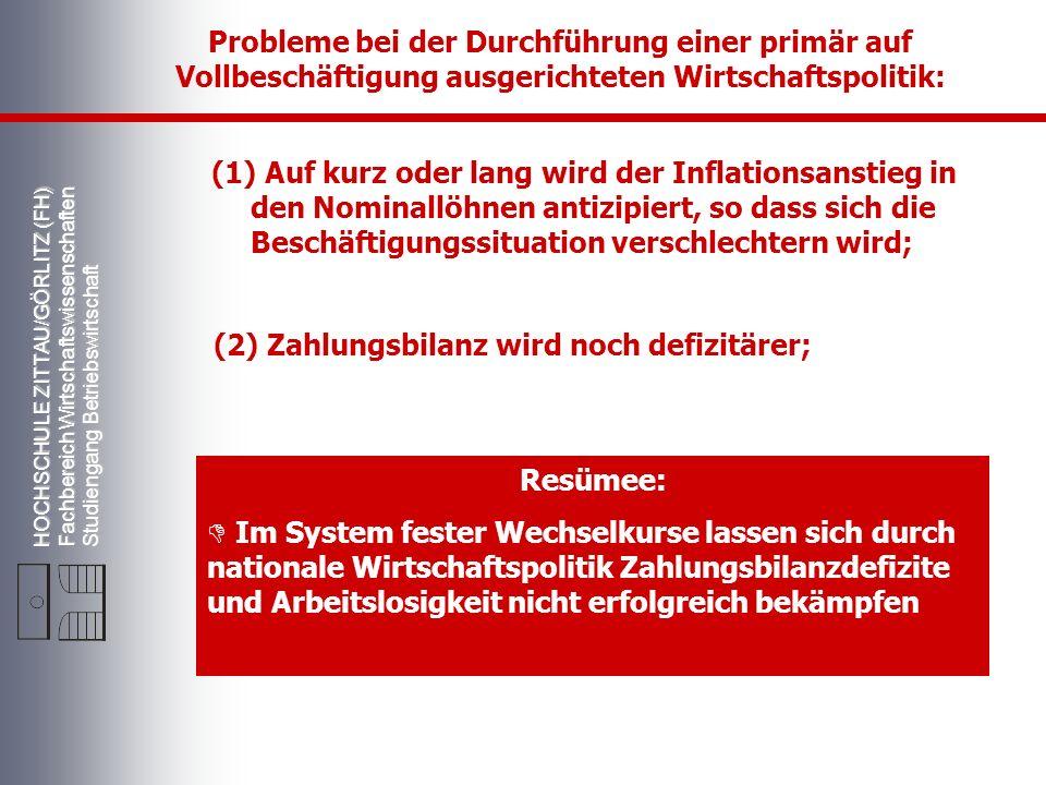 HOCHSCHULE ZITTAU/GÖRLITZ (FH) Fachbereich Wirtschaftswissenschaften Studiengang Betriebswirtschaft Probleme bei der Durchführung einer primär auf Vollbeschäftigung ausgerichteten Wirtschaftspolitik: (1) Auf kurz oder lang wird der Inflationsanstieg in den Nominallöhnen antizipiert, so dass sich die Beschäftigungssituation verschlechtern wird; (2) Zahlungsbilanz wird noch defizitärer; Resümee: Im System fester Wechselkurse lassen sich durch nationale Wirtschaftspolitik Zahlungsbilanzdefizite und Arbeitslosigkeit nicht erfolgreich bekämpfen