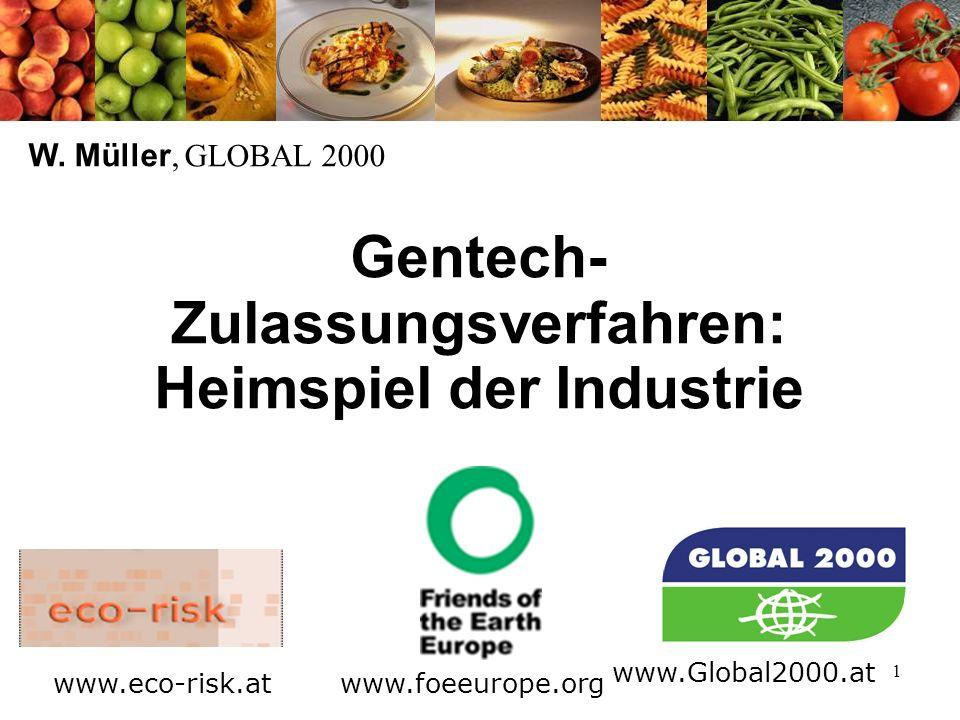 1 Gentech- Zulassungsverfahren: Heimspiel der Industrie W. Müller, GLOBAL 2000 www.foeeurope.org www.Global2000.at www.eco-risk.at