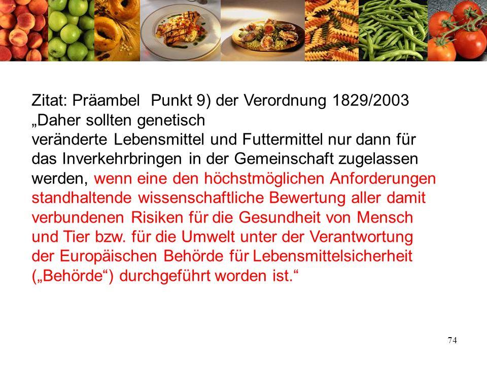 74 Zitat: Präambel Punkt 9) der Verordnung 1829/2003 Daher sollten genetisch veränderte Lebensmittel und Futtermittel nur dann für das Inverkehrbringe