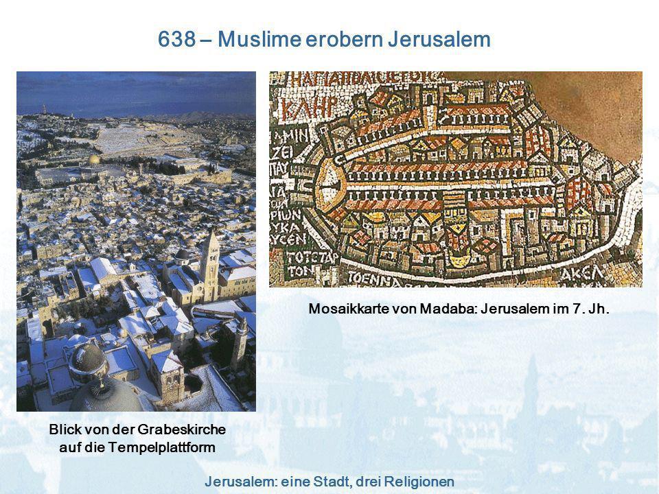 Jerusalem: eine Stadt, drei Religionen 638 – Muslime erobern Jerusalem Blick von der Grabeskirche auf die Tempelplattform Mosaikkarte von Madaba: Jeru