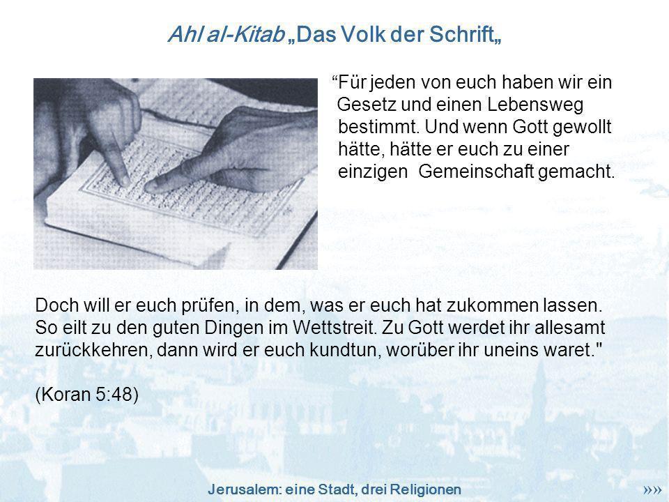 Jerusalem: eine Stadt, drei Religionen Ahl al-Kitab Das Volk der Schrift F ü r jeden von euch haben wir ein Gesetz und einen Lebensweg bestimmt. Und w