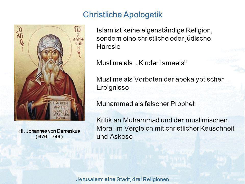 Jerusalem: eine Stadt, drei Religionen Christliche Apologetik Hl. Johannes von Damaskus ( 676 – 749 ) Islam ist keine eigenständige Religion, sondern