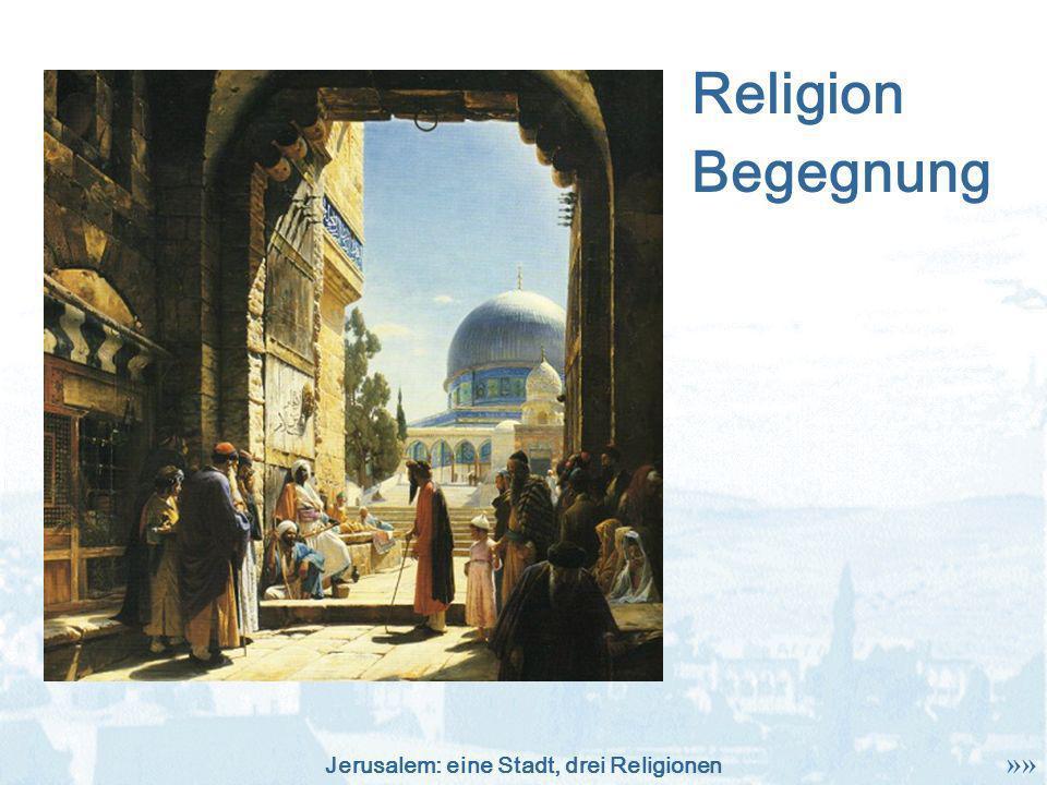 Jerusalem: eine Stadt, drei Religionen Religion »» Begegnung