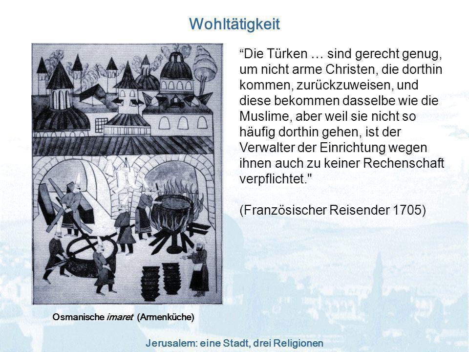 Jerusalem: eine Stadt, drei Religionen Wohltätigkeit Osmanische imaret (Armenküche) Die T ü rken … sind gerecht genug, um nicht arme Christen, die dor