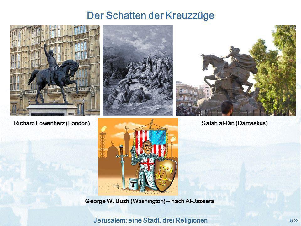 Jerusalem: eine Stadt, drei Religionen Der Schatten der Kreuzzüge Richard Löwenherz (London)Salah al-Din (Damaskus) George W. Bush (Washington) – nach