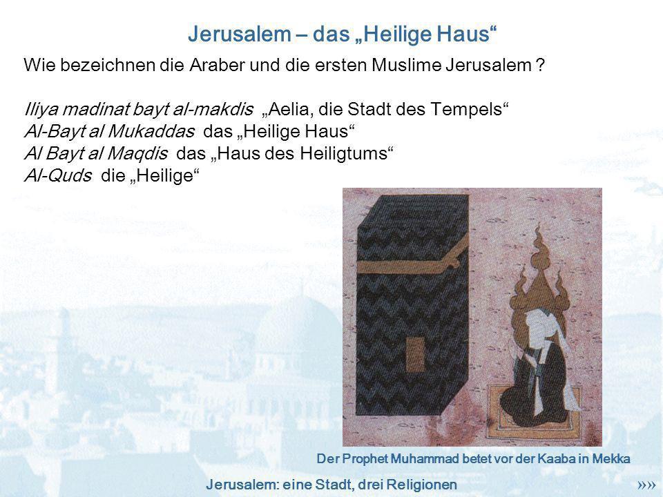 Jerusalem: eine Stadt, drei Religionen Wie bezeichnen die Araber und die ersten Muslime Jerusalem ? Iliya madinat bayt al-makdis Aelia, die Stadt des
