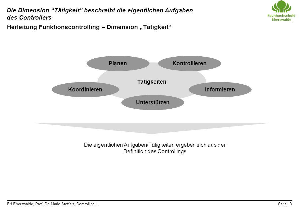 FH Eberswalde, Prof. Dr. Mario Stoffels, Controlling IISeite 13 Die Dimension Tätigkeit beschreibt die eigentlichen Aufgaben des Controllers Herleitun