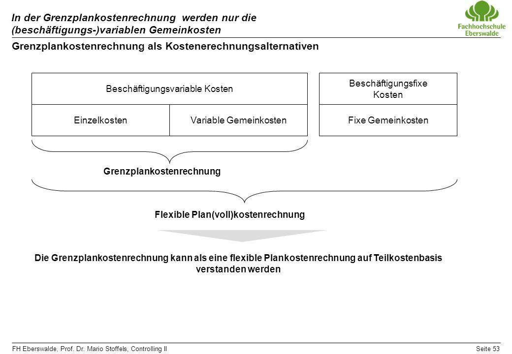 FH Eberswalde, Prof. Dr. Mario Stoffels, Controlling IISeite 53 In der Grenzplankostenrechnung werden nur die (beschäftigungs-)variablen Gemeinkosten