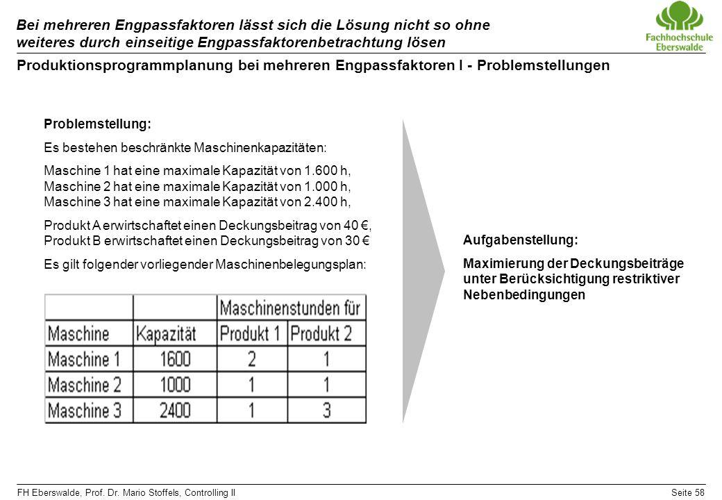 FH Eberswalde, Prof. Dr. Mario Stoffels, Controlling IISeite 58 Bei mehreren Engpassfaktoren lässt sich die Lösung nicht so ohne weiteres durch einsei