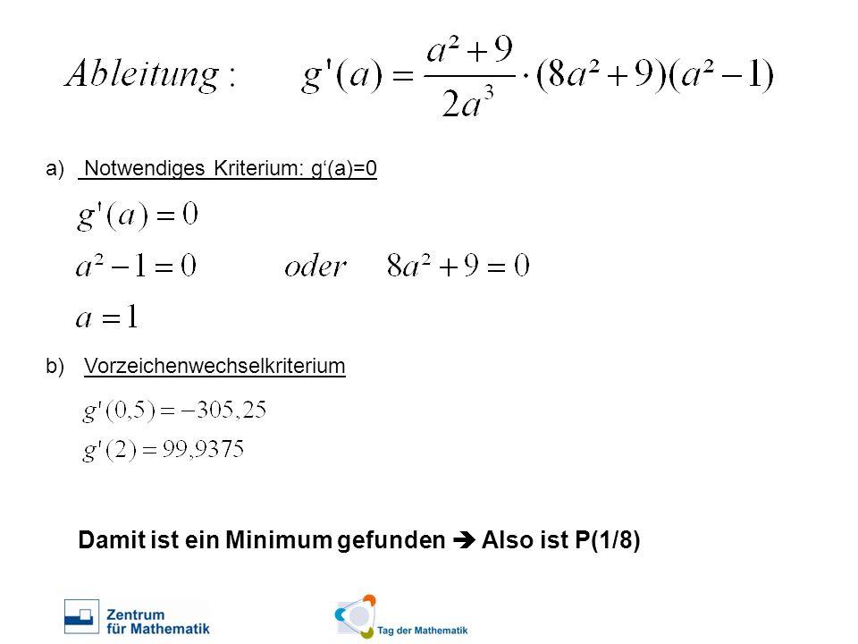a) Notwendiges Kriterium: g(a)=0 b) Vorzeichenwechselkriterium Damit ist ein Minimum gefunden Also ist P(1/8)