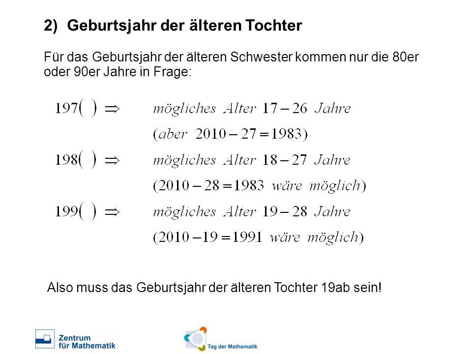 2)Geburtsjahr der älteren Tochter Für das Geburtsjahr der älteren Schwester kommen nur die 80er oder 90er Jahre in Frage: Also muss das Geburtsjahr de