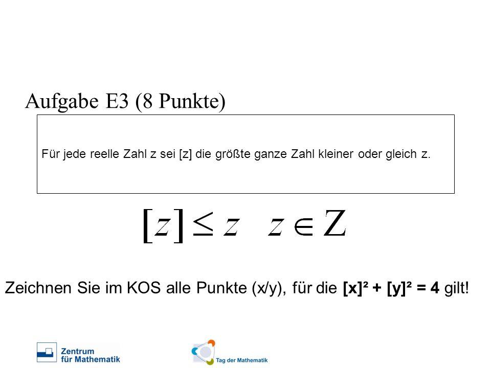 Für jede reelle Zahl z sei [z] die größte ganze Zahl kleiner oder gleich z. Aufgabe E3 (8 Punkte) Zeichnen Sie im KOS alle Punkte (x/y), für die [x]²