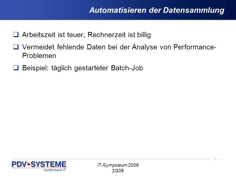 5 IT-Symposium 2006 2G06 Automatisieren der Datensammlung Arbeitszeit ist teuer, Rechnerzeit ist billig Vermeidet fehlende Daten bei der Analyse von P