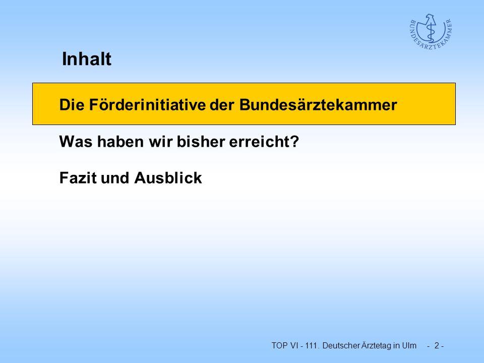 TOP VI - 111. Deutscher Ärztetag in Ulm - 2 - Die Förderinitiative der Bundesärztekammer Was haben wir bisher erreicht? Fazit und Ausblick Inhalt