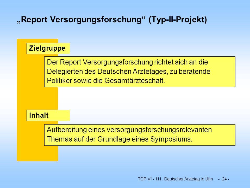 TOP VI - 111. Deutscher Ärztetag in Ulm - 24 - Report Versorgungsforschung (Typ-II-Projekt) Der Report Versorgungsforschung richtet sich an die Delegi