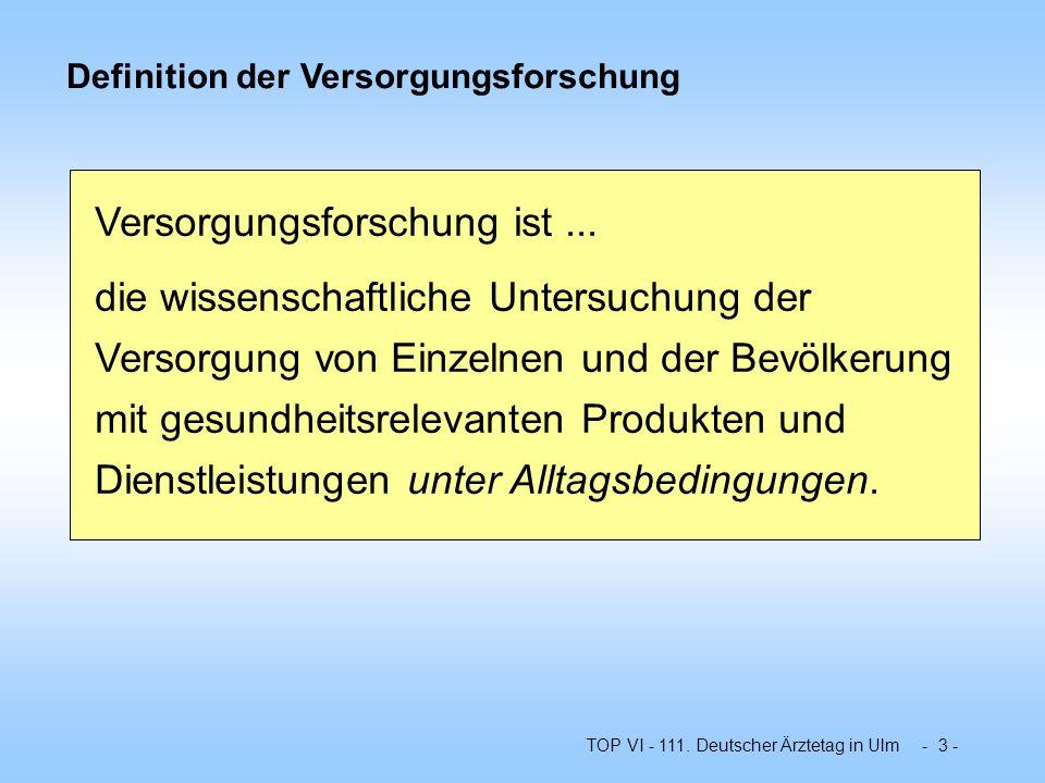TOP VI - 111. Deutscher Ärztetag in Ulm - 3 - Definition der Versorgungsforschung Versorgungsforschung ist... die wissenschaftliche Untersuchung der V