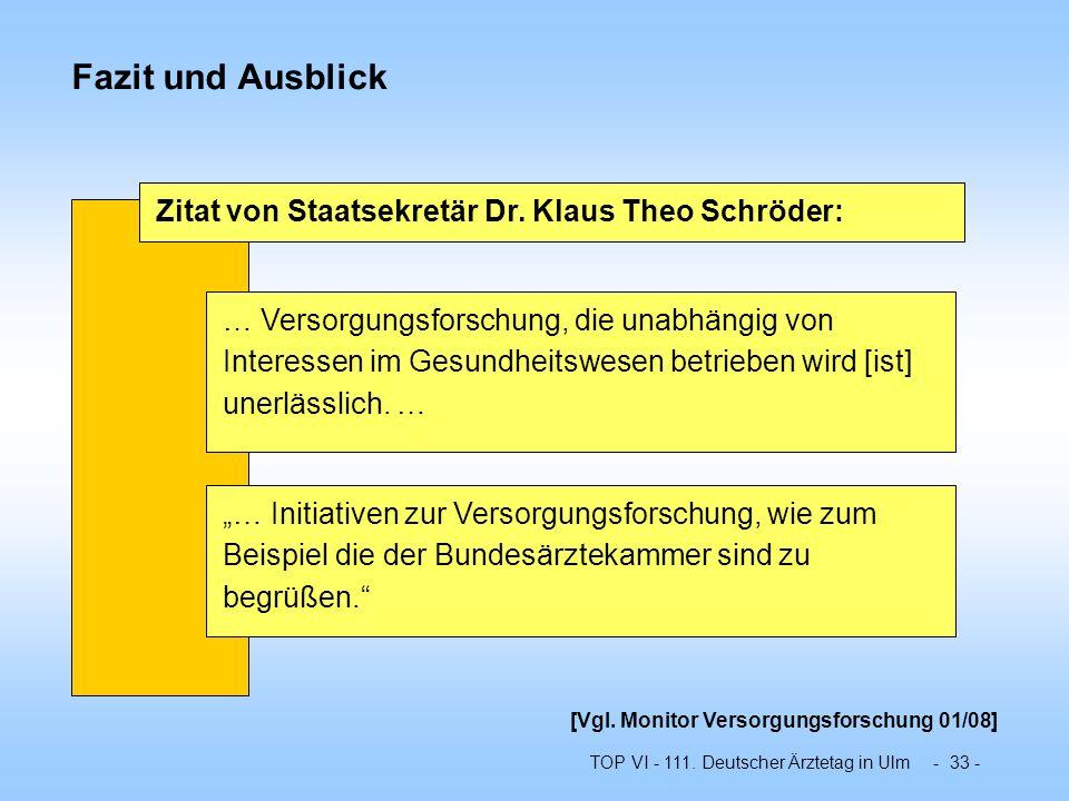 TOP VI - 111. Deutscher Ärztetag in Ulm - 33 - Fazit und Ausblick Zitat von Staatsekretär Dr. Klaus Theo Schröder: … Versorgungsforschung, die unabhän
