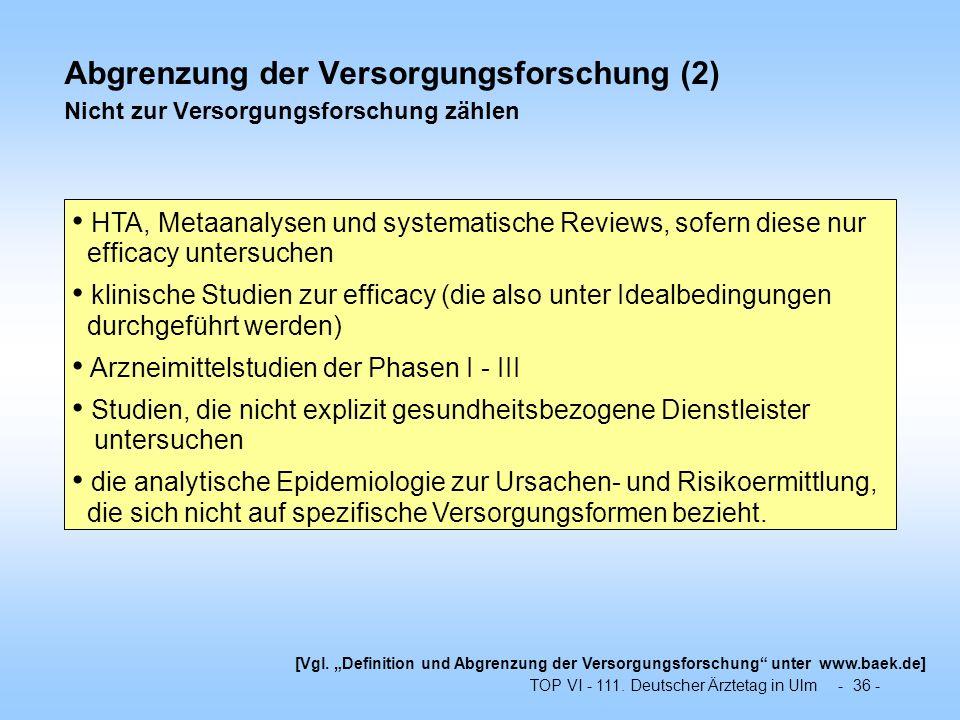 TOP VI - 111. Deutscher Ärztetag in Ulm - 36 - Abgrenzung der Versorgungsforschung (2) Nicht zur Versorgungsforschung zählen HTA, Metaanalysen und sys