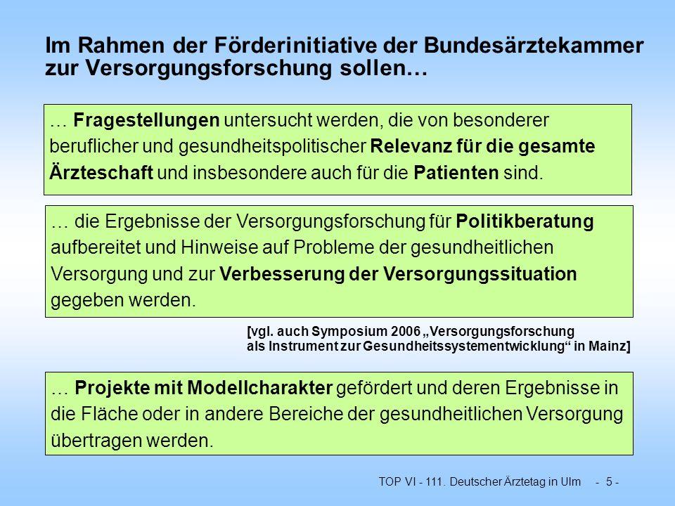 TOP VI - 111. Deutscher Ärztetag in Ulm - 5 - Im Rahmen der Förderinitiative der Bundesärztekammer zur Versorgungsforschung sollen… … die Ergebnisse d