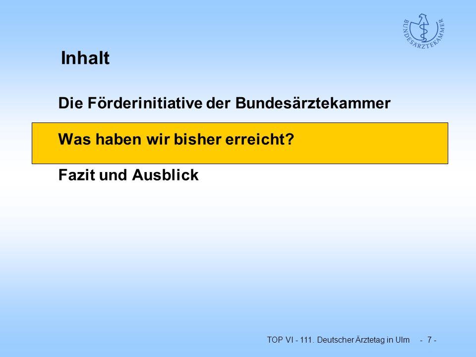 TOP VI - 111. Deutscher Ärztetag in Ulm - 7 - Die Förderinitiative der Bundesärztekammer Was haben wir bisher erreicht? Fazit und Ausblick Inhalt