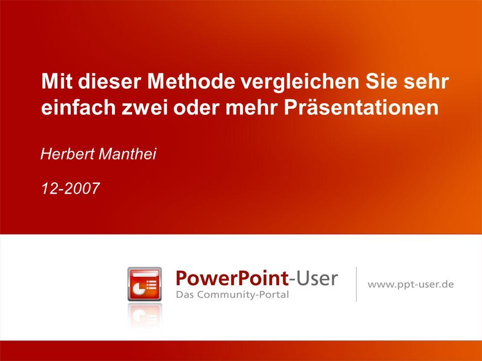 Mit dieser Methode vergleichen Sie sehr einfach zwei oder mehr Präsentationen Herbert Manthei 12-2007