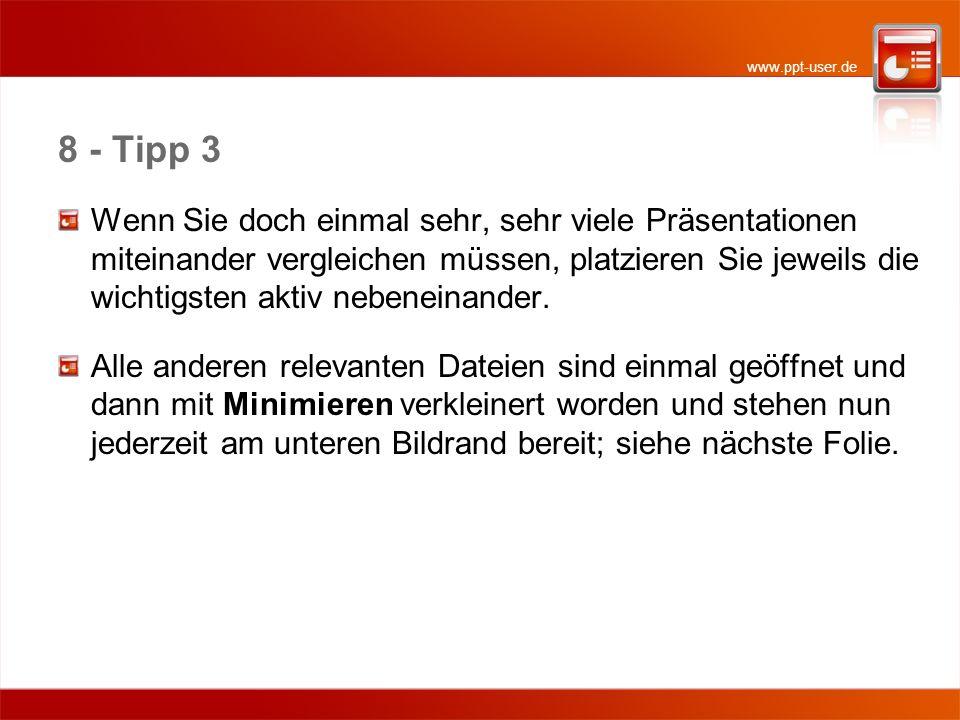 www.ppt-user.de 8 - Tipp 3 Wenn Sie doch einmal sehr, sehr viele Präsentationen miteinander vergleichen müssen, platzieren Sie jeweils die wichtigsten