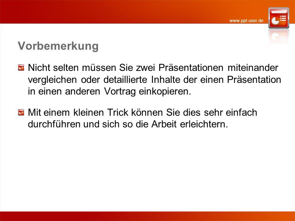 www.ppt-user.de Vorbemerkung Nicht selten müssen Sie zwei Präsentationen miteinander vergleichen oder detaillierte Inhalte der einen Präsentation in e