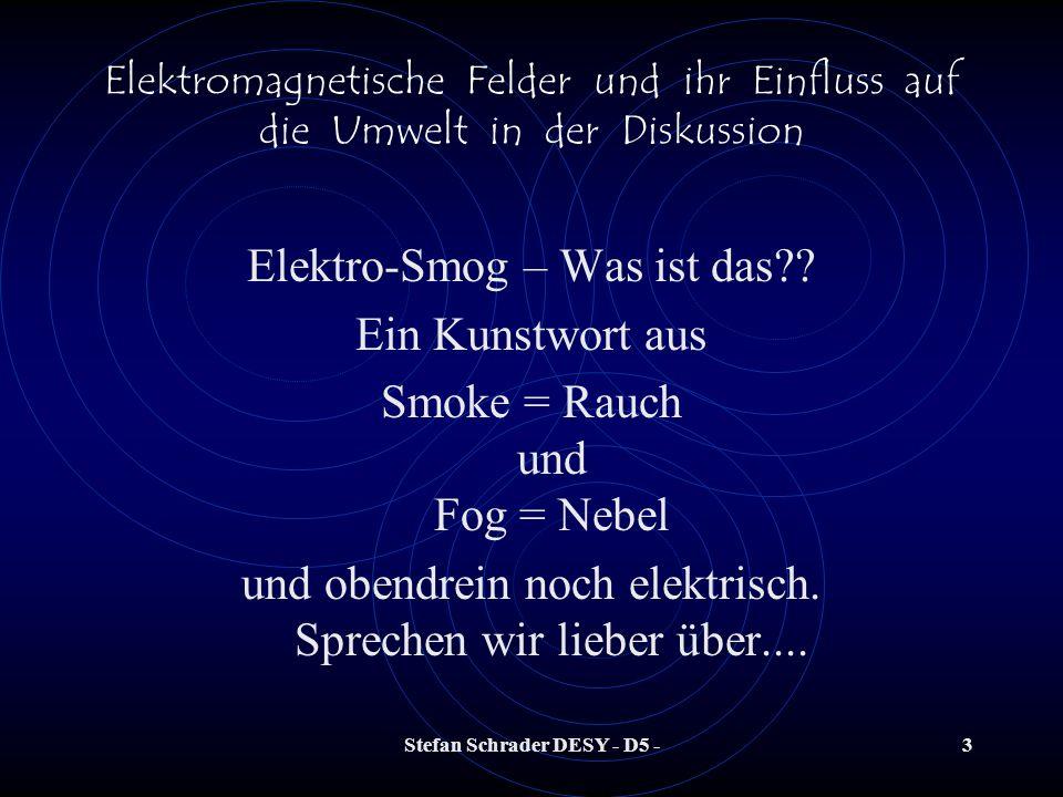 Stefan Schrader DESY - D5 -3 Elektromagnetische Felder und ihr Einfluss auf die Umwelt in der Diskussion Elektro-Smog – Was ist das?.