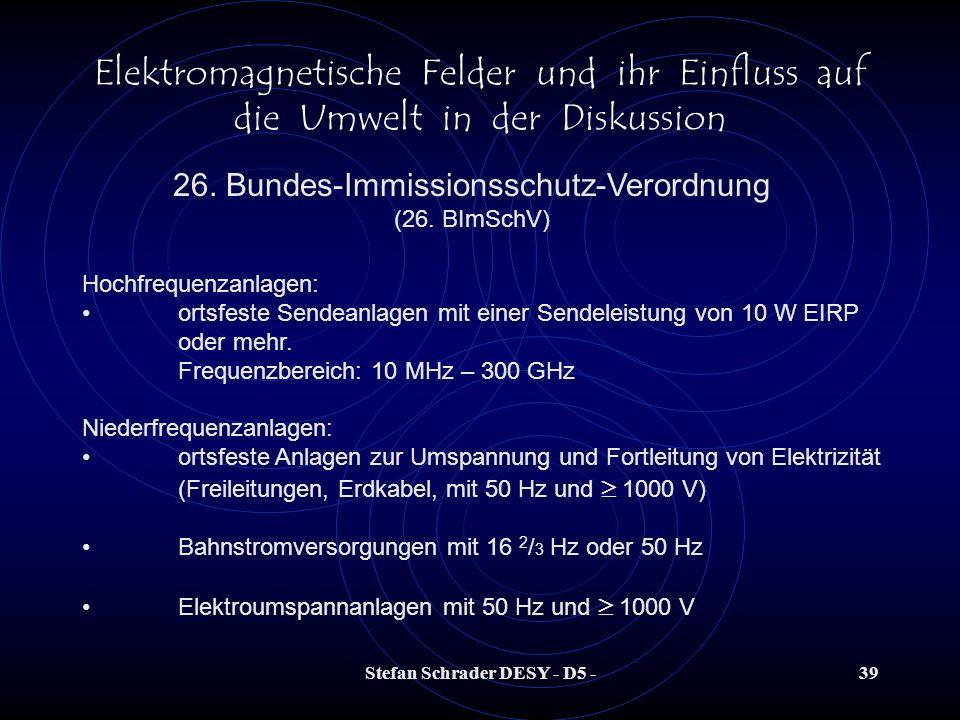 Stefan Schrader DESY - D5 -38 Elektromagnetische Felder und ihr Einfluss auf die Umwelt in der Diskussion 26. Bundes-Immissionsschutz-Verordnung (26.