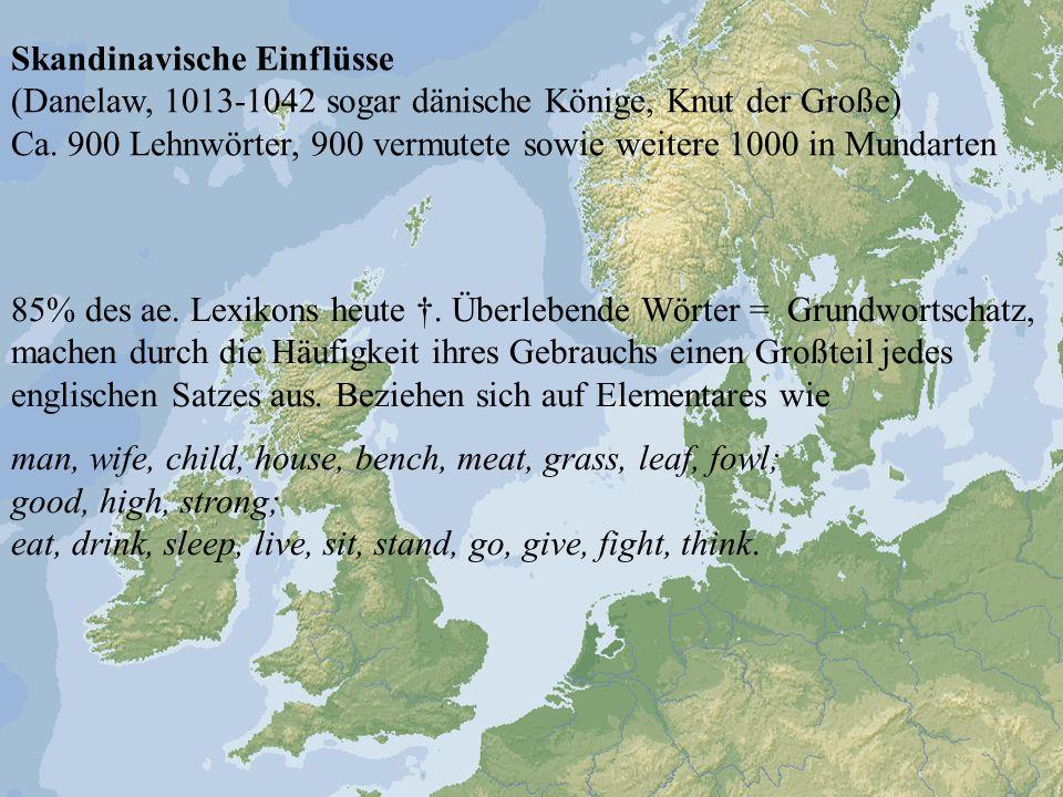 Skandinavische Einflüsse (Danelaw, 1013-1042 sogar dänische Könige, Knut der Große) Ca. 900 Lehnwörter, 900 vermutete sowie weitere 1000 in Mundarten