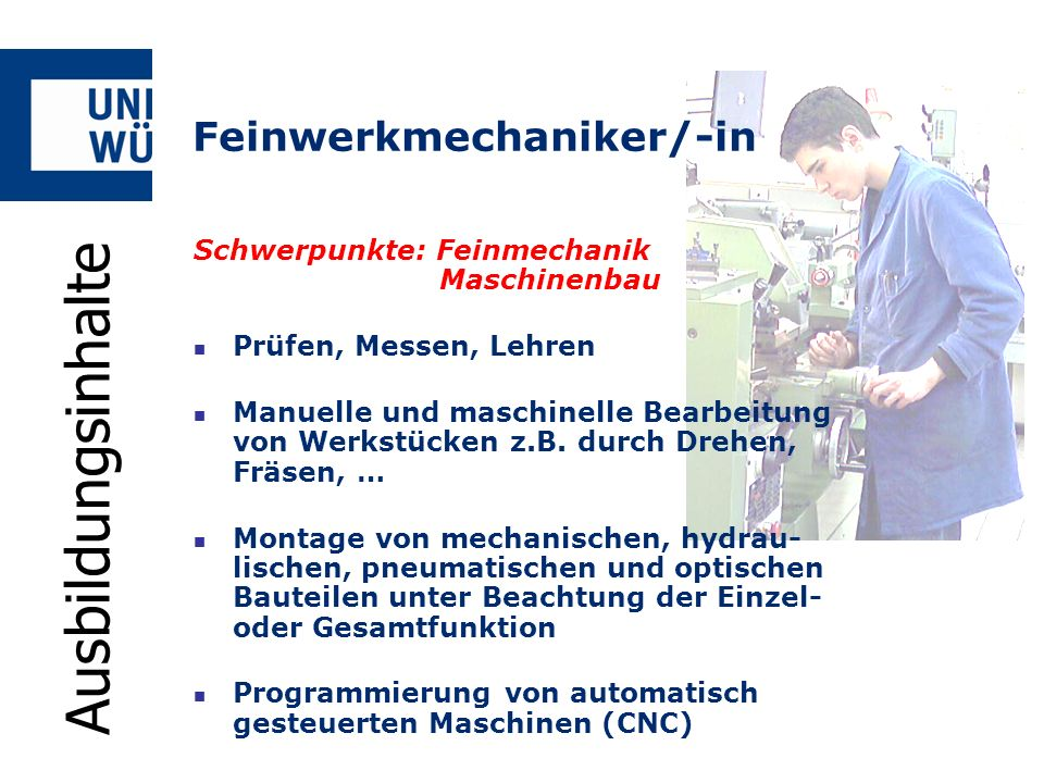 Feinwerkmechaniker/-in Schwerpunkte: Feinmechanik Maschinenbau Prüfen, Messen, Lehren Manuelle und maschinelle Bearbeitung von Werkstücken z.B. durch