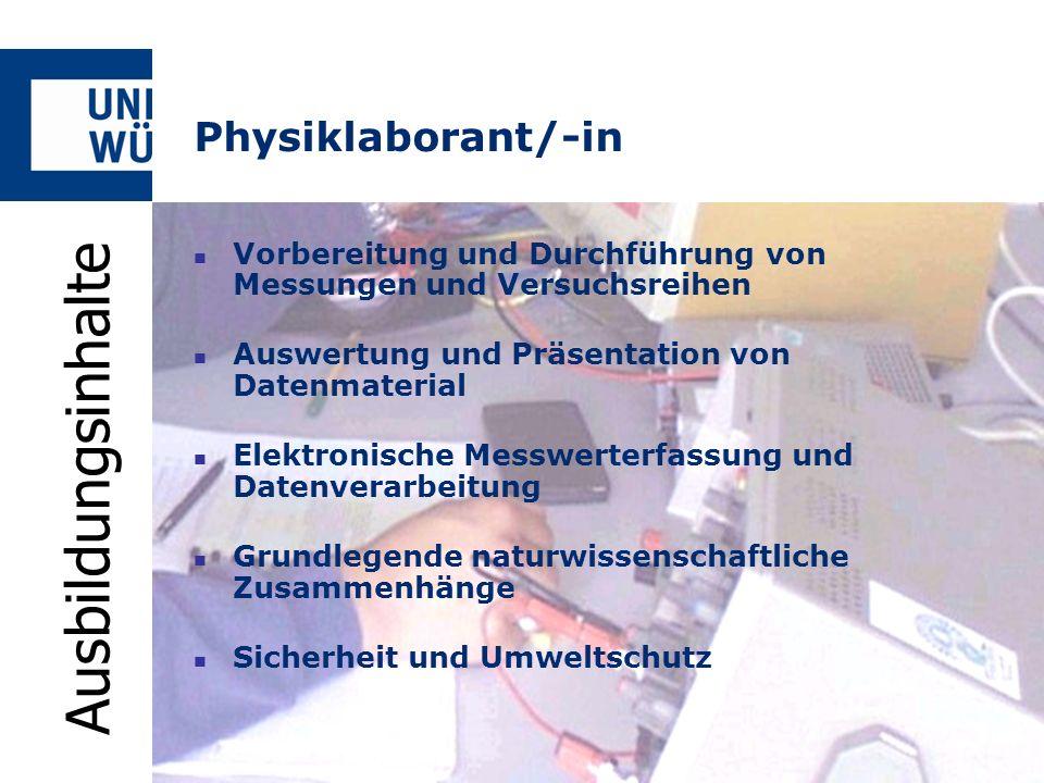 Physiklaborant/-in Ausbildungsdauer3 1 / 2 Jahre 3 Jahre (verkürzt) AusbildungsbeginnAnfang September Voraussetzungen- Mittlere Reife - Interesse und Leistungsbereitschaft AnsprechpartnerWolfgang Reusch (Physikalisches Institut) Tel: 0931 31-85760 eMail: reusch@physik.uni-wuerzburg.dereusch@physik.uni-wuerzburg.de Homepage: www.physik.uni-wuerzburg.dewww.physik.uni-wuerzburg.de