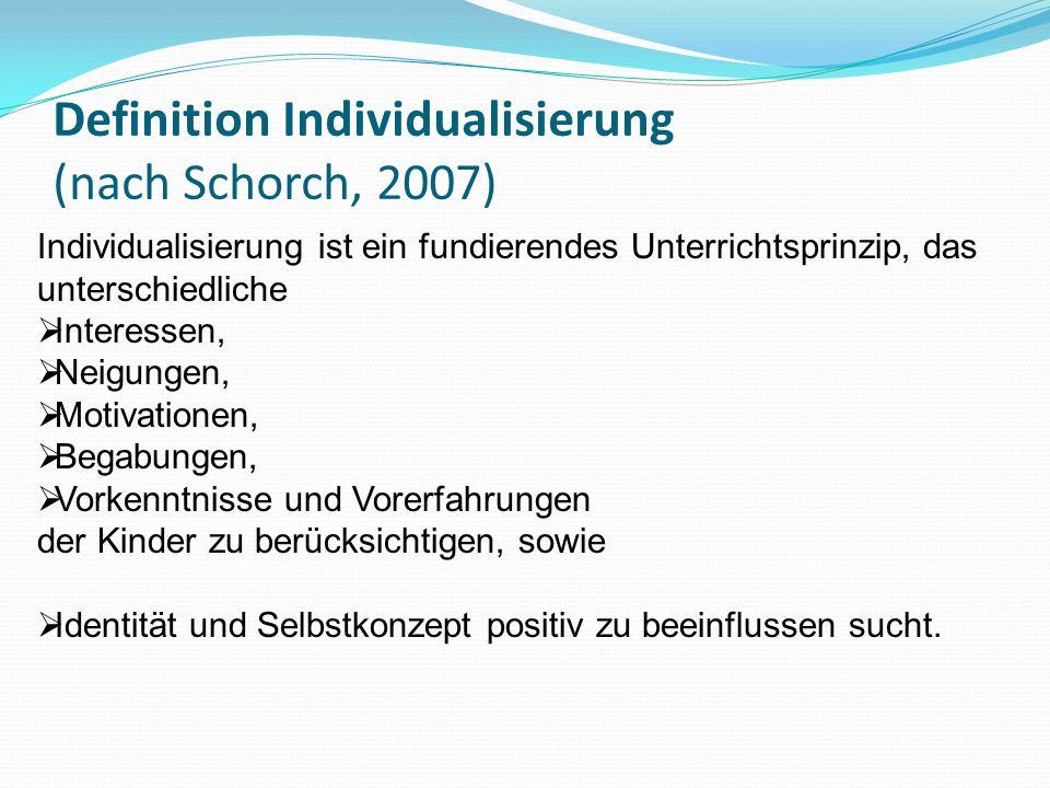Definition Individualisierung (nach Schorch, 2007) Individualisierung ist ein fundierendes Unterrichtsprinzip, das unterschiedliche Interessen, Neigun