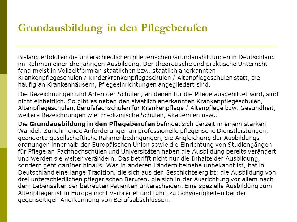 Grundausbildung in den Pflegeberufen Bislang erfolgten die unterschiedlichen pflegerischen Grundausbildungen in Deutschland im Rahmen einer dreijährig