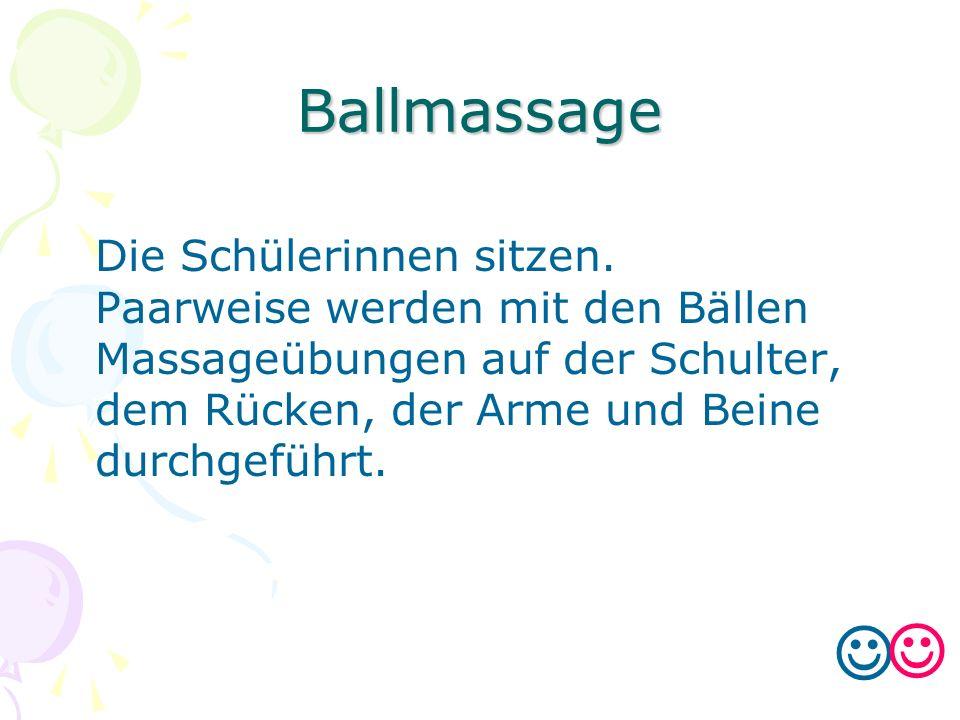 Ballmassage Die Schülerinnen sitzen. Paarweise werden mit den Bällen Massageübungen auf der Schulter, dem Rücken, der Arme und Beine durchgeführt.