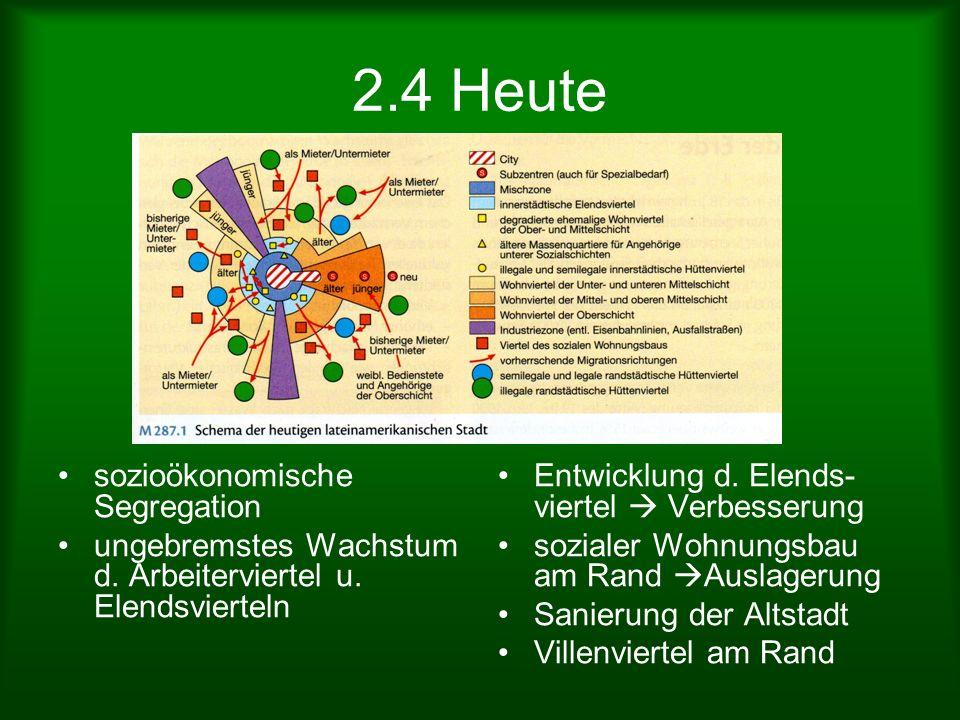 2.4 Heute sozioökonomische Segregation ungebremstes Wachstum d. Arbeiterviertel u. Elendsvierteln Entwicklung d. Elends- viertel Verbesserung sozialer