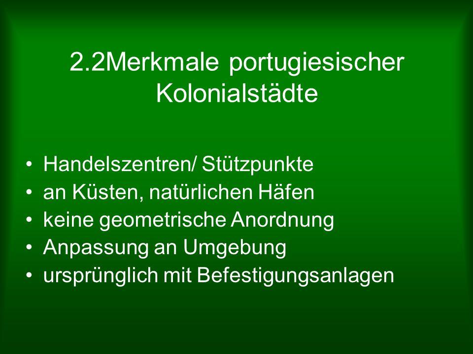 2.2Merkmale portugiesischer Kolonialstädte Handelszentren/ Stützpunkte an Küsten, natürlichen Häfen keine geometrische Anordnung Anpassung an Umgebung