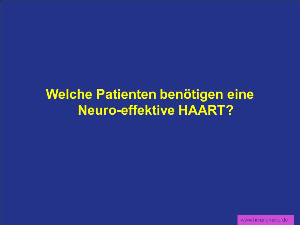 www.hivandmore.de Welche Patienten benötigen eine Neuro-effektive HAART?
