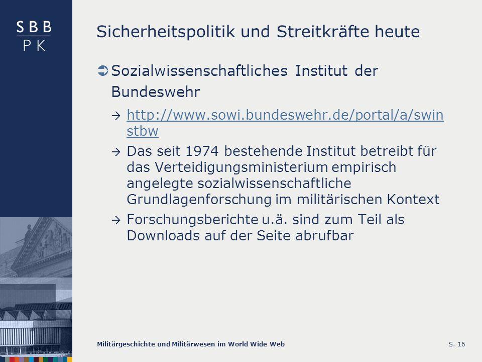 Militärgeschichte und Militärwesen im World Wide WebS. 16 Sicherheitspolitik und Streitkräfte heute Sozialwissenschaftliches Institut der Bundeswehr h