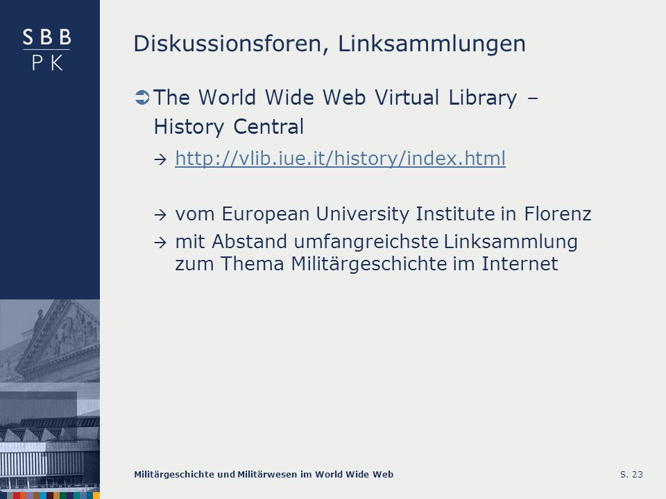 Militärgeschichte und Militärwesen im World Wide WebS. 23 Diskussionsforen, Linksammlungen The World Wide Web Virtual Library – History Central http:/