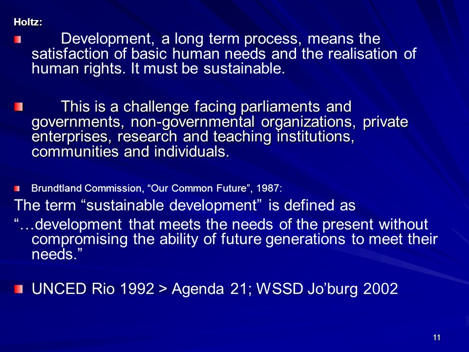 11 Holtz: Development, a long term process, means the satisfaction of basic human needs and the realisation of human rights. It must be sustainable. T