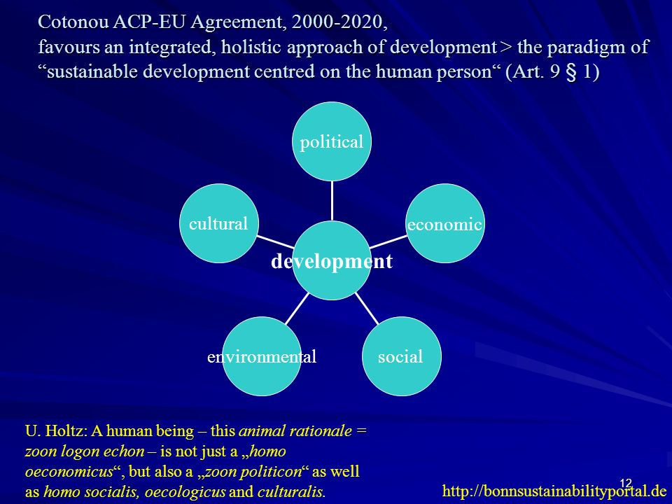 12 Cotonou ACP-EU Agreement, 2000-2020, favours an integrated, holistic approach of development > the paradigm of sustainable development centred on t