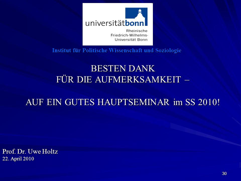 30 Institut für Politische Wissenschaft und Soziologie BESTEN DANK FÜR DIE AUFMERKSAMKEIT – AUF EIN GUTES HAUPTSEMINAR im SS 2010! Prof. Dr. Uwe Holtz