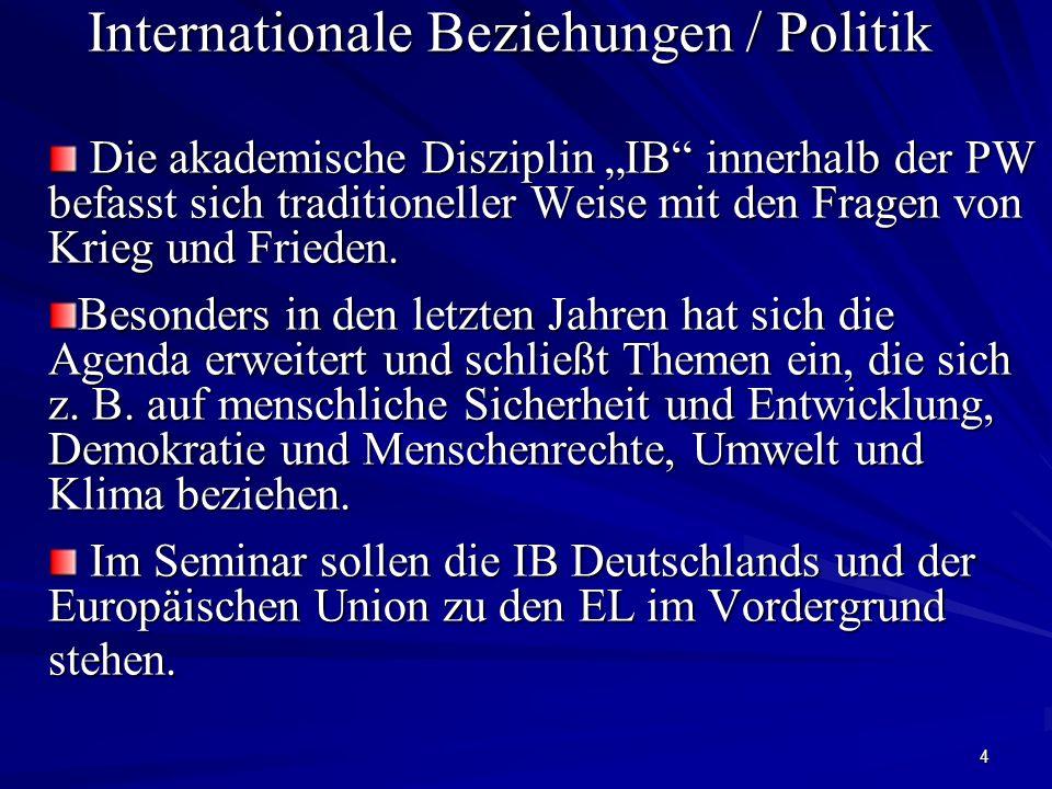 4 Internationale Beziehungen / Politik Die akademische Disziplin IB innerhalb der PW befasst sich traditioneller Weise mit den Fragen von Krieg und Fr